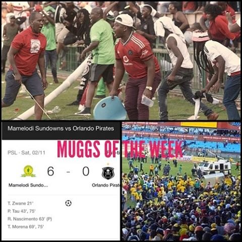 MUGGS of the Week. The Orlando Pirates Fans for storming the pitch after getting pumped 6 of the Best by Sundowns.